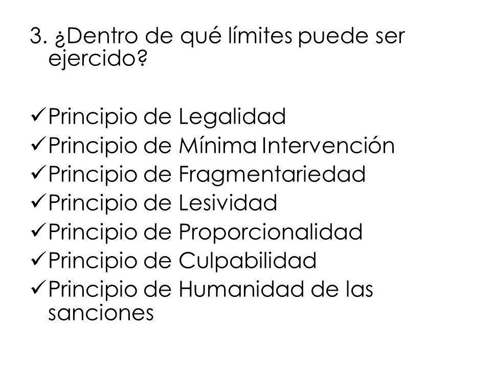 3. ¿Dentro de qué límites puede ser ejercido? Principio de Legalidad Principio de Mínima Intervención Principio de Fragmentariedad Principio de Lesivi