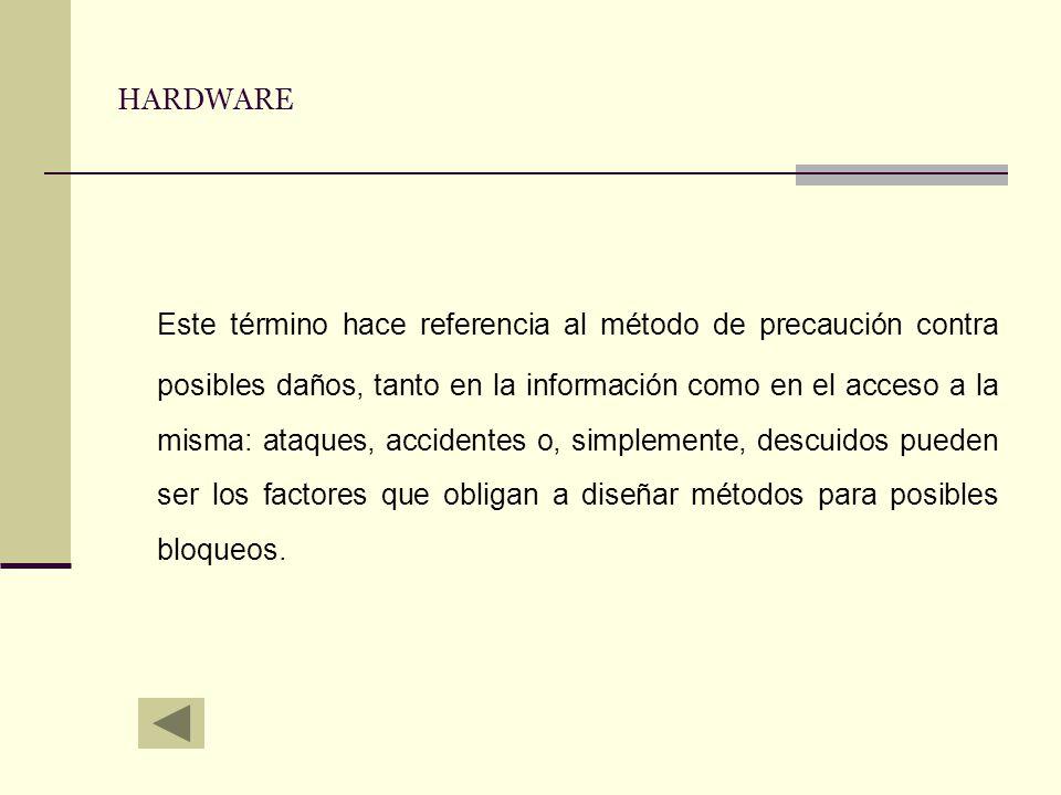 HARDWARE Este término hace referencia al método de precaución contra posibles daños, tanto en la información como en el acceso a la misma: ataques, ac