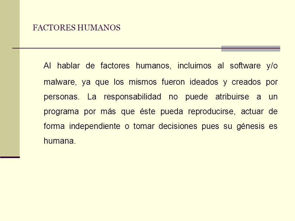 FACTORES HUMANOS Al hablar de factores humanos, incluimos al software y/o malware, ya que los mismos fueron ideados y creados por personas. La respons