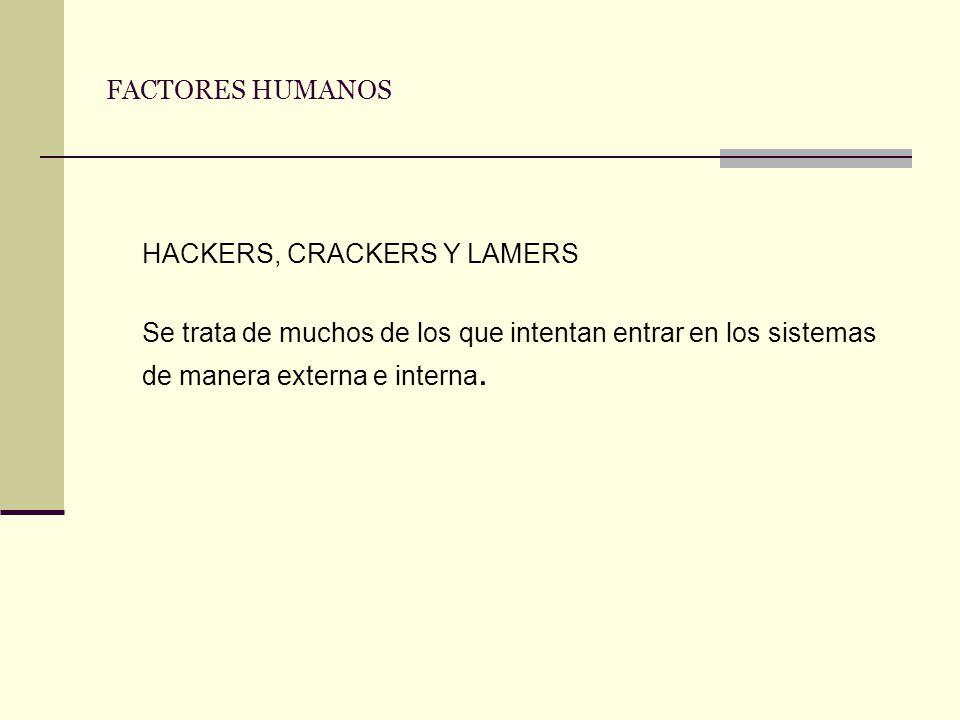 FACTORES HUMANOS HACKERS, CRACKERS Y LAMERS Se trata de muchos de los que intentan entrar en los sistemas de manera externa e interna.