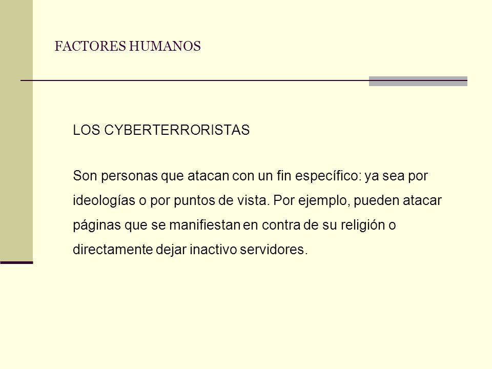 FACTORES HUMANOS LOS CYBERTERRORISTAS Son personas que atacan con un fin específico: ya sea por ideologías o por puntos de vista. Por ejemplo, pueden