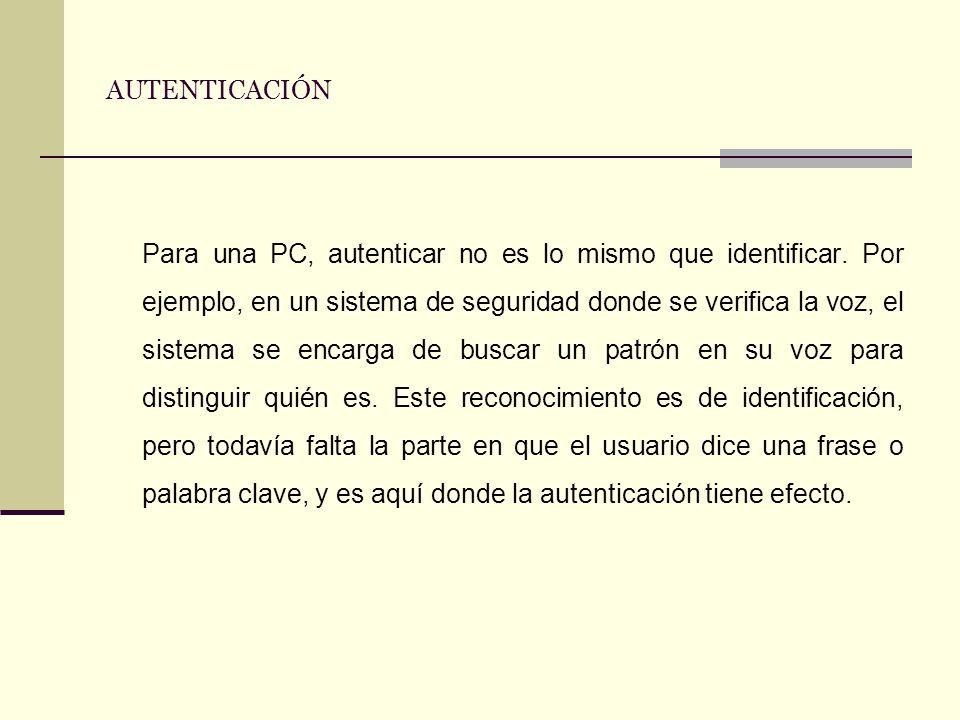 AUTENTICACIÓN Para una PC, autenticar no es lo mismo que identificar. Por ejemplo, en un sistema de seguridad donde se verifica la voz, el sistema se