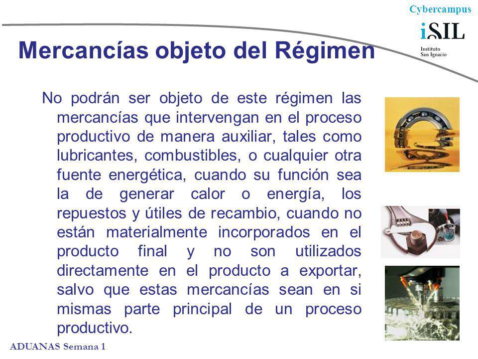 Cybercampus ADUANAS Semana 1 Mercancías objeto del Régimen No podrán ser objeto de este régimen las mercancías que intervengan en el proceso productiv