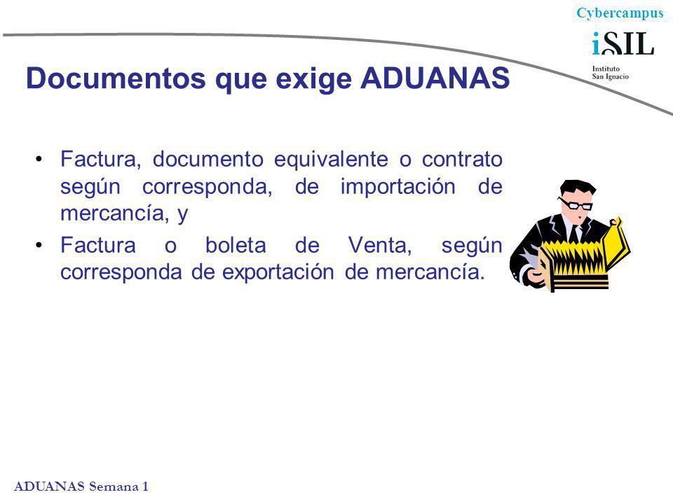 Cybercampus ADUANAS Semana 1 Documentos que exige ADUANAS Factura, documento equivalente o contrato según corresponda, de importación de mercancía, y