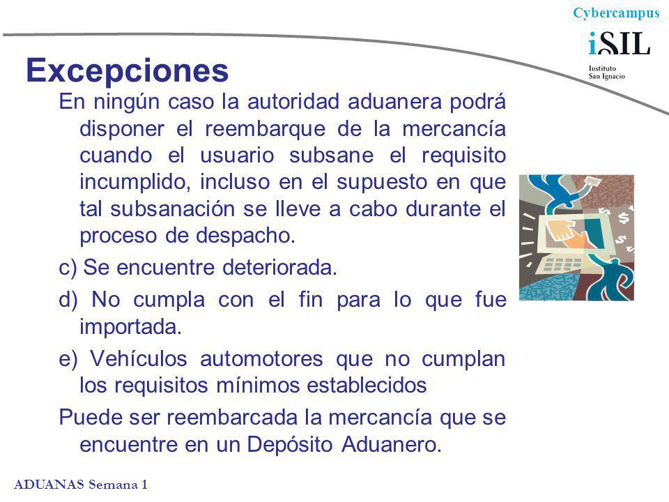 Cybercampus ADUANAS Semana 1 Excepciones En ningún caso la autoridad aduanera podrá disponer el reembarque de la mercancía cuando el usuario subsane e