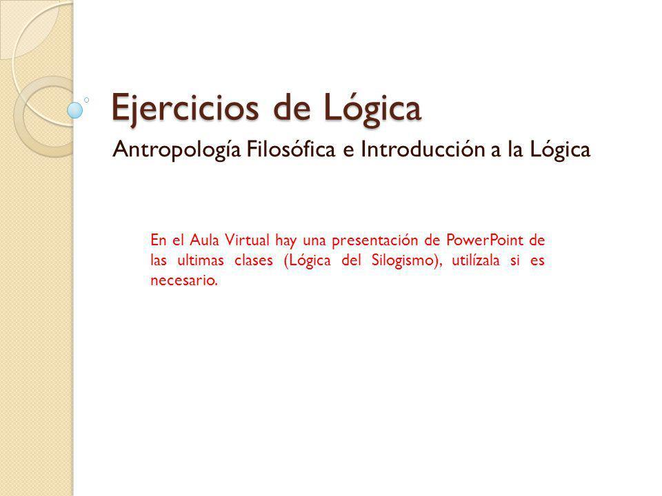 Ejercicios de Lógica Antropología Filosófica e Introducción a la Lógica En el Aula Virtual hay una presentación de PowerPoint de las ultimas clases (L