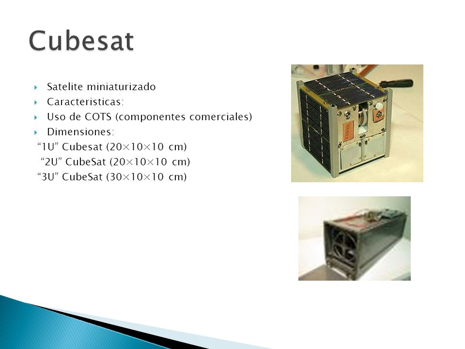 Satelite miniaturizado Caracteristicas: Uso de COTS (componentes comerciales) Dimensiones: 1U Cubesat (20×10×10 cm) 2U CubeSat (20×10×10 cm) 3U CubeSat (30×10×10 cm)