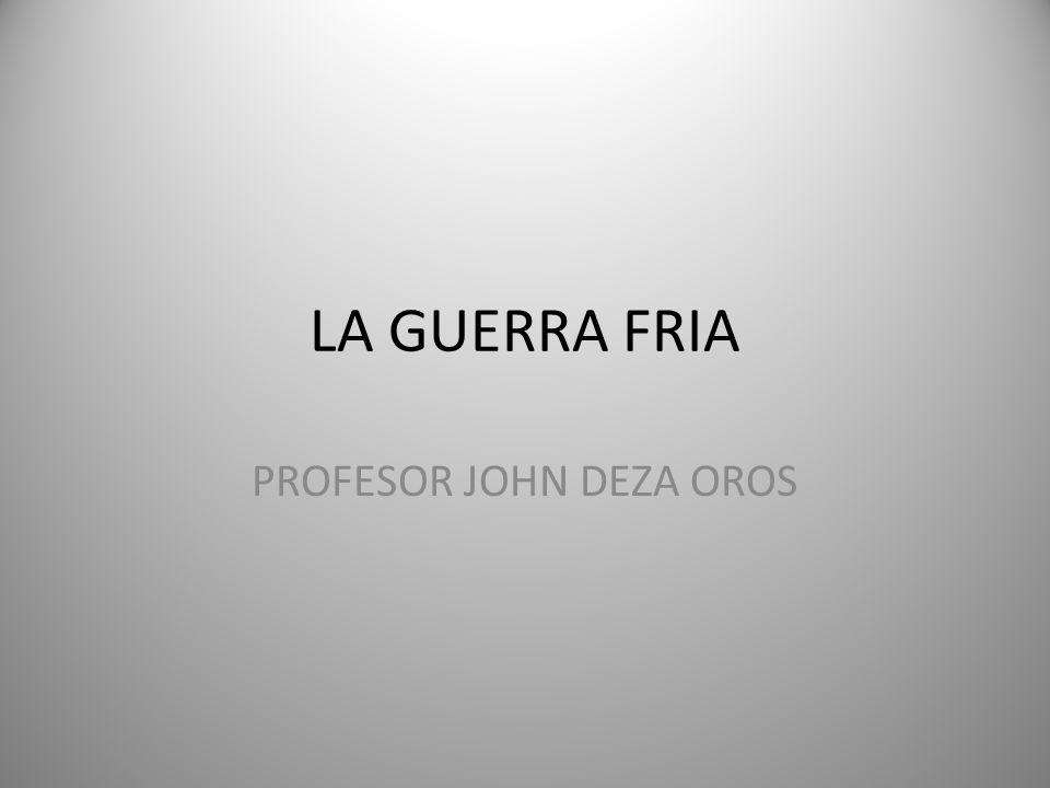 LA GUERRA FRIA PROFESOR JOHN DEZA OROS
