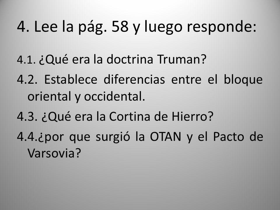 4. Lee la pág. 58 y luego responde: 4.1. ¿Qué era la doctrina Truman? 4.2. Establece diferencias entre el bloque oriental y occidental. 4.3. ¿Qué era