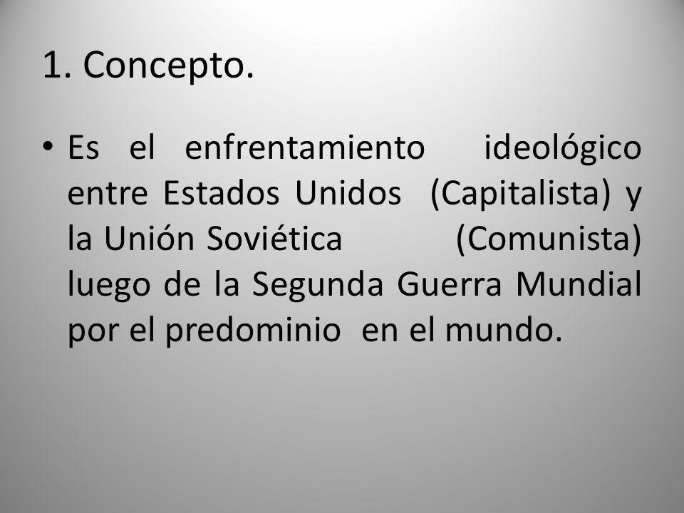 1. Concepto. Es el enfrentamiento ideológico entre Estados Unidos (Capitalista) y la Unión Soviética (Comunista) luego de la Segunda Guerra Mundial po