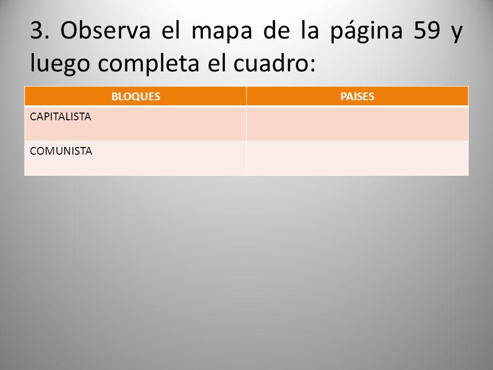 3. Observa el mapa de la página 59 y luego completa el cuadro: BLOQUESPAISES CAPITALISTA COMUNISTA