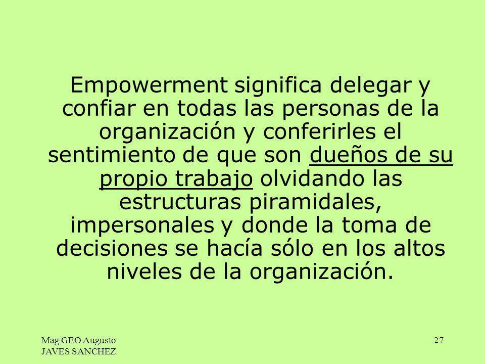 Mag GEO Augusto JAVES SANCHEZ 27 Empowerment significa delegar y confiar en todas las personas de la organización y conferirles el sentimiento de que