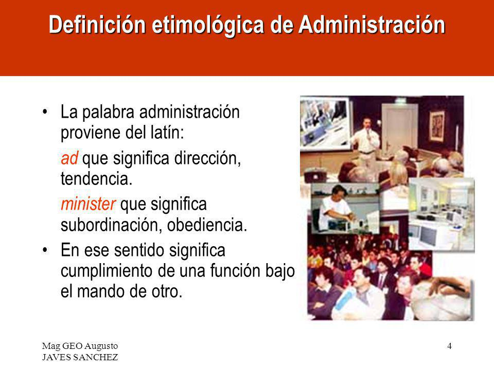Mag GEO Augusto JAVES SANCHEZ 4 La palabra administración proviene del latín: ad que significa dirección, tendencia. minister que significa subordinac