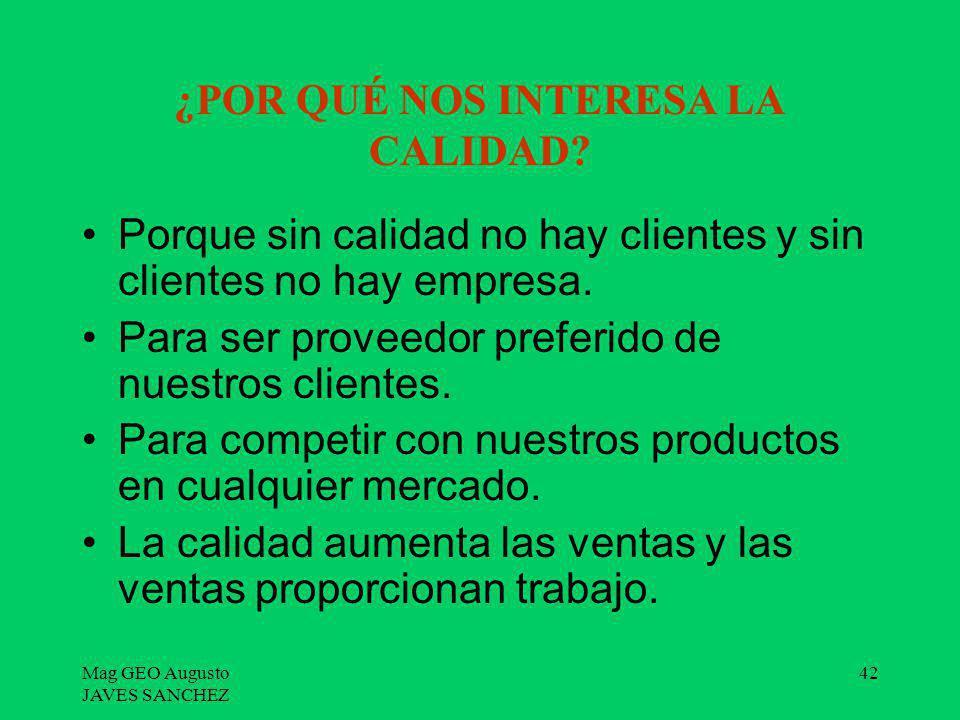 Mag GEO Augusto JAVES SANCHEZ 42 ¿POR QUÉ NOS INTERESA LA CALIDAD? Porque sin calidad no hay clientes y sin clientes no hay empresa. Para ser proveedo