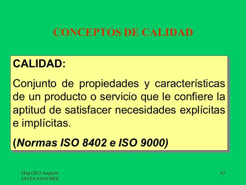 Mag GEO Augusto JAVES SANCHEZ 43 CONCEPTOS DE CALIDAD CALIDAD: Conjunto de propiedades y características de un producto o servicio que le confiere la
