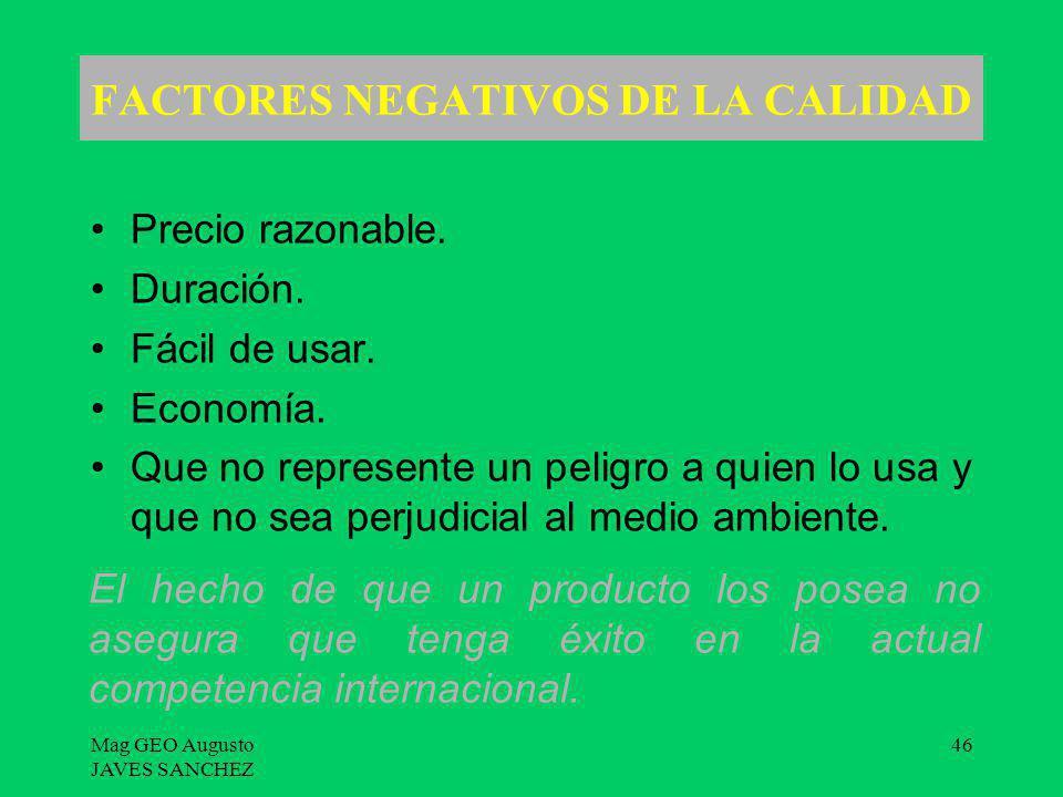 Mag GEO Augusto JAVES SANCHEZ 46 FACTORES NEGATIVOS DE LA CALIDAD Precio razonable. Duración. Fácil de usar. Economía. Que no represente un peligro a