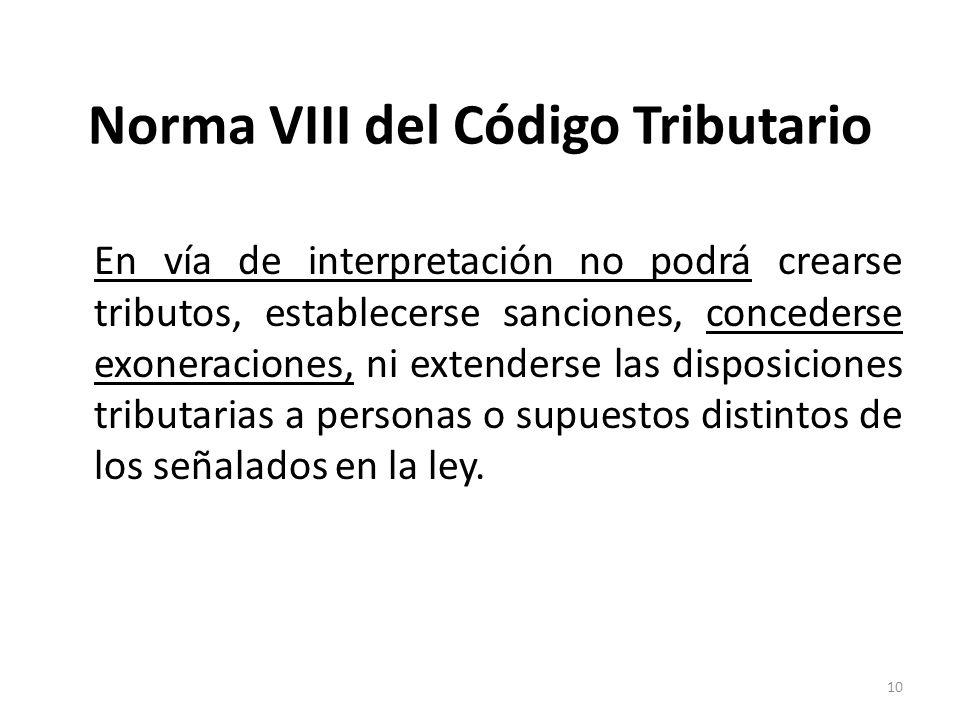 Norma VIII del Código Tributario En vía de interpretación no podrá crearse tributos, establecerse sanciones, concederse exoneraciones, ni extenderse l