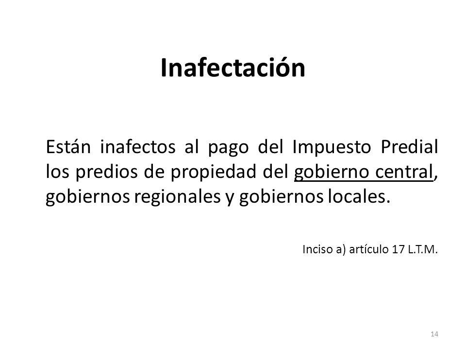 Inafectación Están inafectos al pago del Impuesto Predial los predios de propiedad del gobierno central, gobiernos regionales y gobiernos locales. Inc