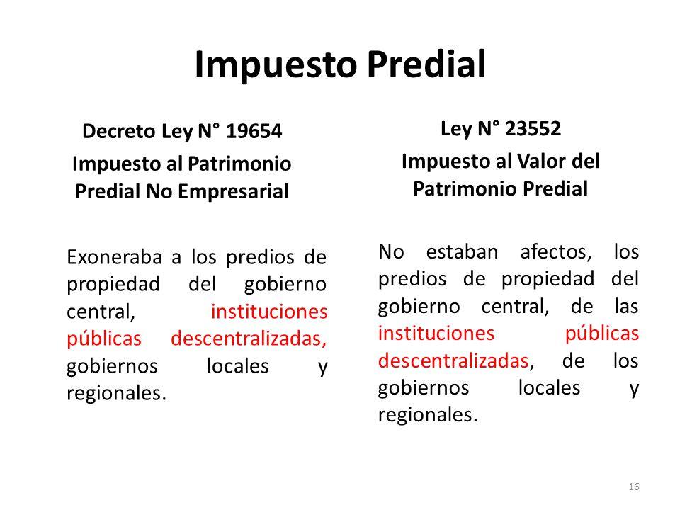 Impuesto Predial Decreto Ley N° 19654 Impuesto al Patrimonio Predial No Empresarial Exoneraba a los predios de propiedad del gobierno central, institu