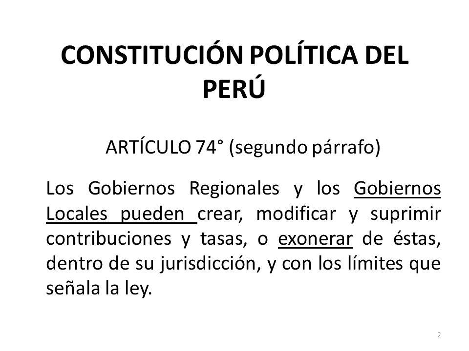 CONSTITUCIÓN POLÍTICA DEL PERÚ ARTÍCULO 74° (segundo párrafo) Los Gobiernos Regionales y los Gobiernos Locales pueden crear, modificar y suprimir cont