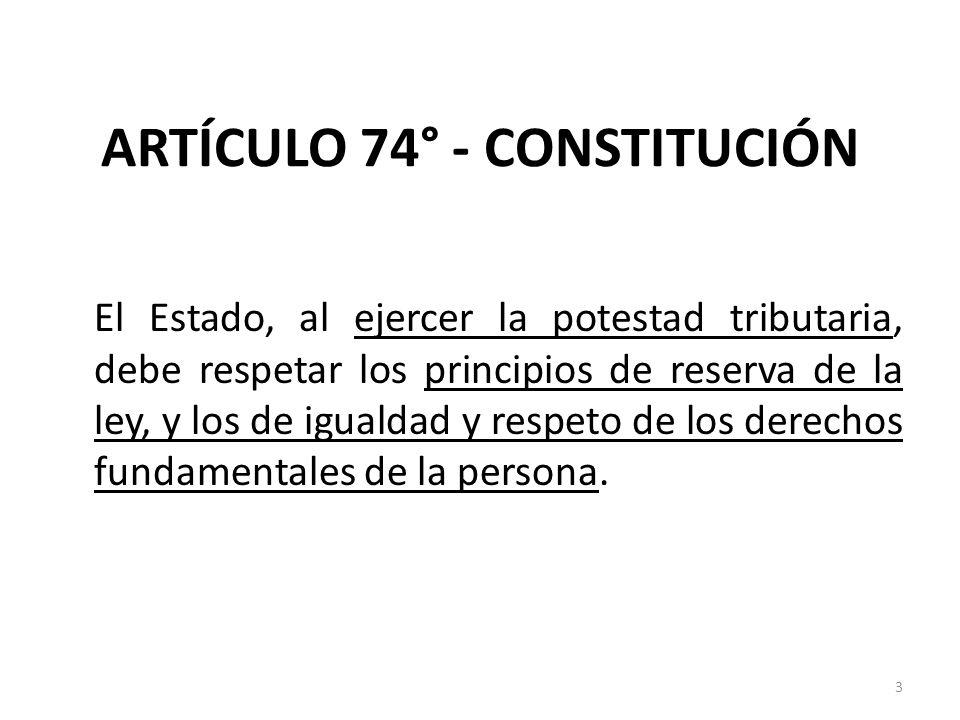 ARTÍCULO 74° - CONSTITUCIÓN El Estado, al ejercer la potestad tributaria, debe respetar los principios de reserva de la ley, y los de igualdad y respe