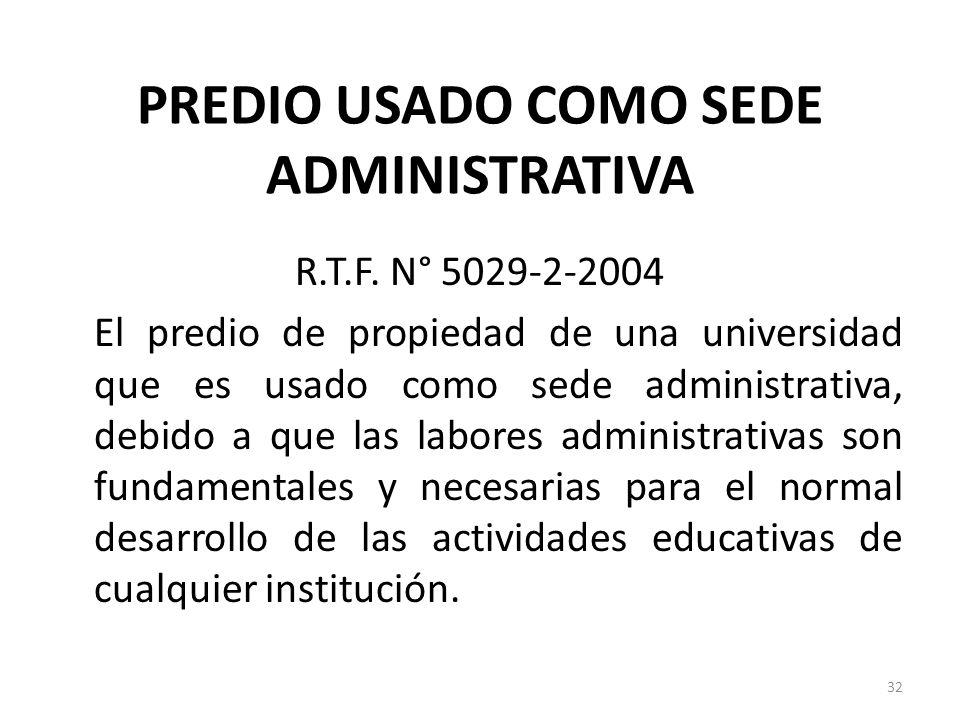 PREDIO USADO COMO SEDE ADMINISTRATIVA R.T.F. N° 5029-2-2004 El predio de propiedad de una universidad que es usado como sede administrativa, debido a