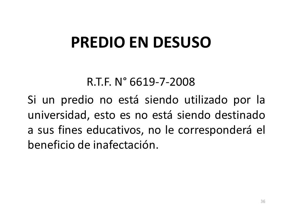 PREDIO EN DESUSO R.T.F. N° 6619-7-2008 Si un predio no está siendo utilizado por la universidad, esto es no está siendo destinado a sus fines educativ
