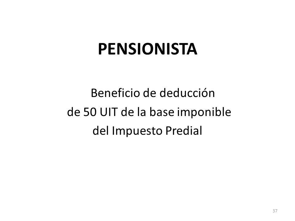 PENSIONISTA Beneficio de deducción de 50 UIT de la base imponible del Impuesto Predial 37