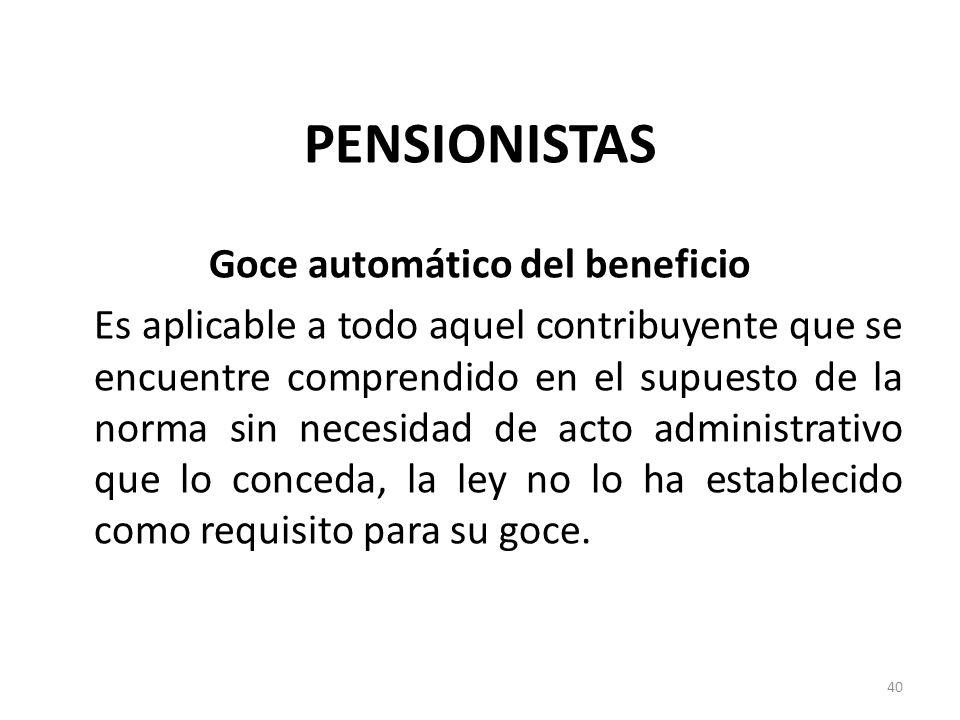 PENSIONISTAS Goce automático del beneficio Es aplicable a todo aquel contribuyente que se encuentre comprendido en el supuesto de la norma sin necesid