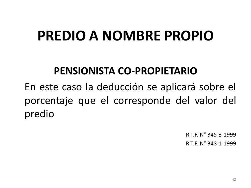 PREDIO A NOMBRE PROPIO PENSIONISTA CO-PROPIETARIO En este caso la deducción se aplicará sobre el porcentaje que el corresponde del valor del predio R.