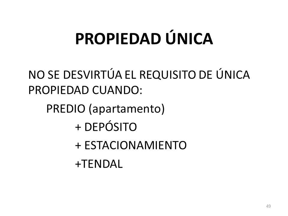 PROPIEDAD ÚNICA NO SE DESVIRTÚA EL REQUISITO DE ÚNICA PROPIEDAD CUANDO: PREDIO (apartamento) + DEPÓSITO + ESTACIONAMIENTO +TENDAL 49