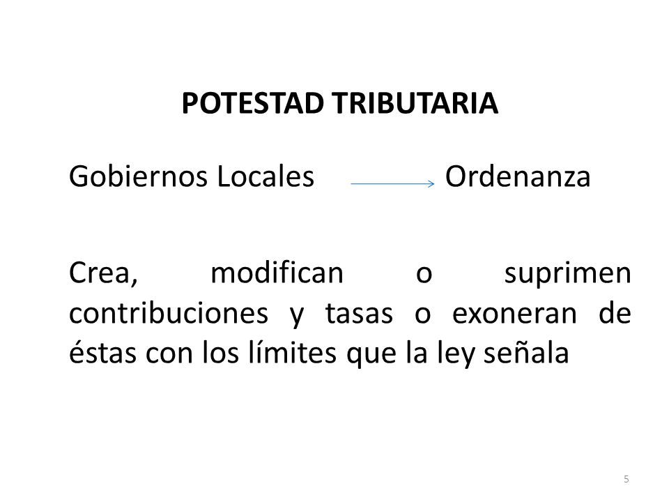 POTESTAD TRIBUTARIA Gobiernos Locales Ordenanza Crea, modifican o suprimen contribuciones y tasas o exoneran de éstas con los límites que la ley señal