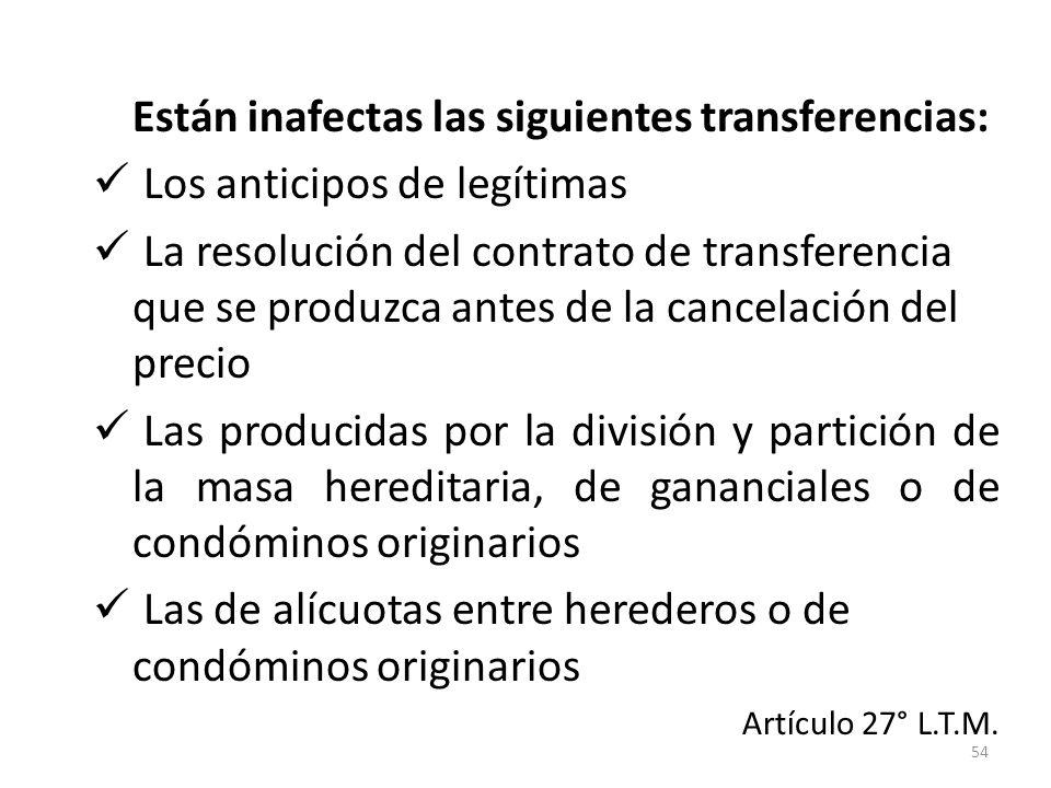 54 Están inafectas las siguientes transferencias: Los anticipos de legítimas La resolución del contrato de transferencia que se produzca antes de la c