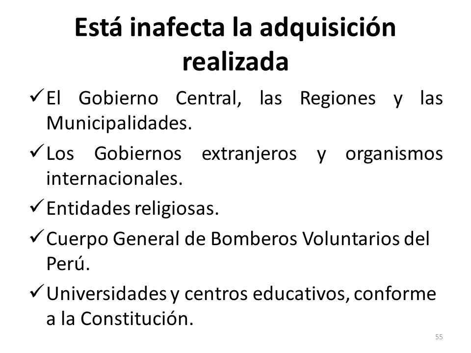 Está inafecta la adquisición realizada El Gobierno Central, las Regiones y las Municipalidades. Los Gobiernos extranjeros y organismos internacionales