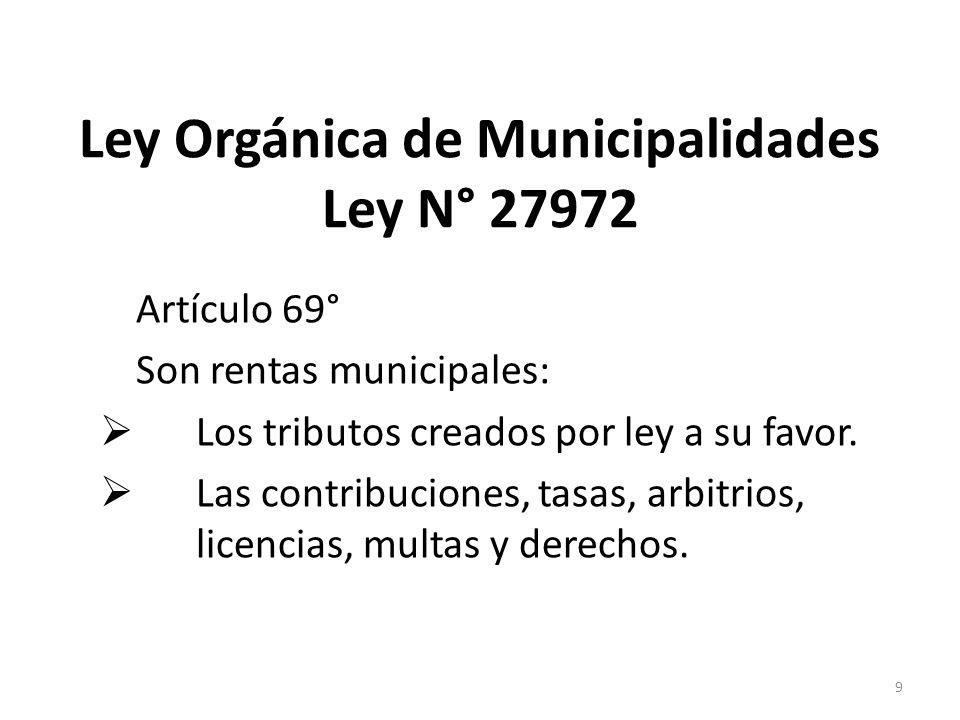 Ley Orgánica de Municipalidades Ley N° 27972 Artículo 69° Son rentas municipales: Los tributos creados por ley a su favor. Las contribuciones, tasas,