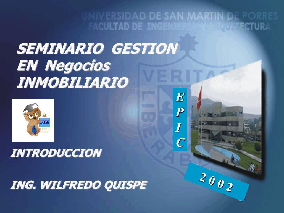 SEMINARIO GESTION EN Negocios INMOBILIARIO INTRODUCCION ING. WILFREDO QUISPE EPICEPICEPICEPIC 2 0 0 2