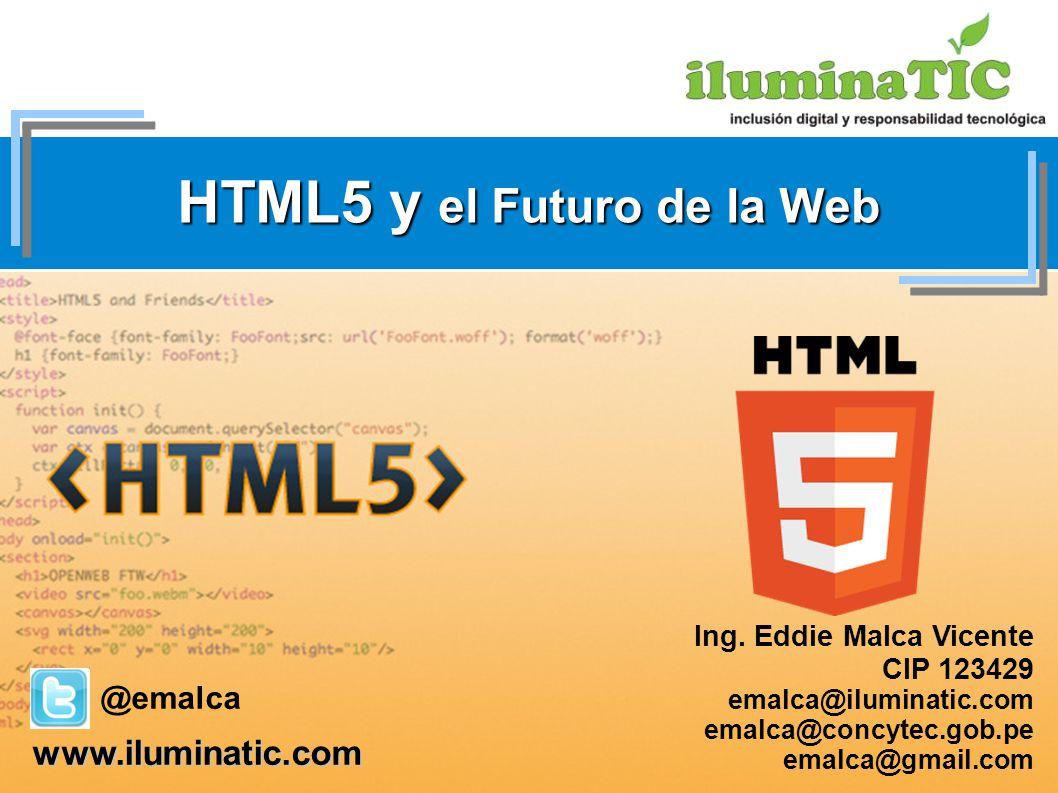 HTML5 y el Futuro de la Web Ing. Eddie Malca Vicente CIP 123429 emalca@iluminatic.com emalca@concytec.gob.pe emalca@gmail.com www.iluminatic.com @emal