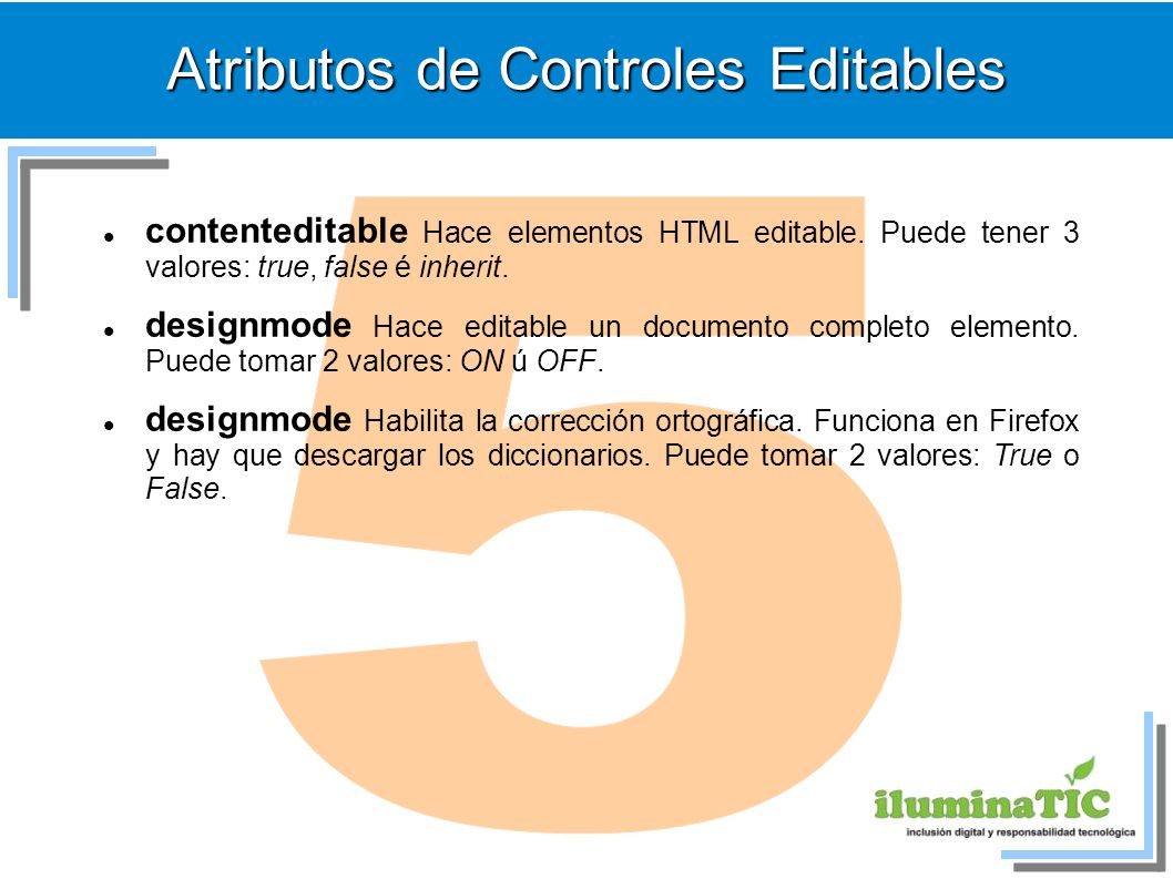 Atributos de Controles Editables contenteditable Hace elementos HTML editable. Puede tener 3 valores: true, false é inherit. designmode Hace editable