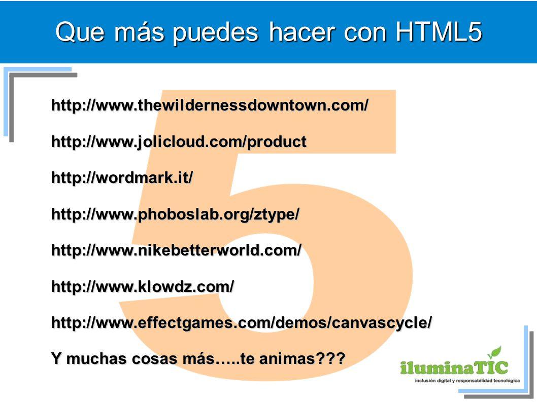 Que más puedes hacer con HTML5 http://www.thewildernessdowntown.com/http://www.jolicloud.com/producthttp://wordmark.it/http://www.phoboslab.org/ztype/http://www.nikebetterworld.com/http://www.klowdz.com/http://www.effectgames.com/demos/canvascycle/ Y muchas cosas más…..te animas???
