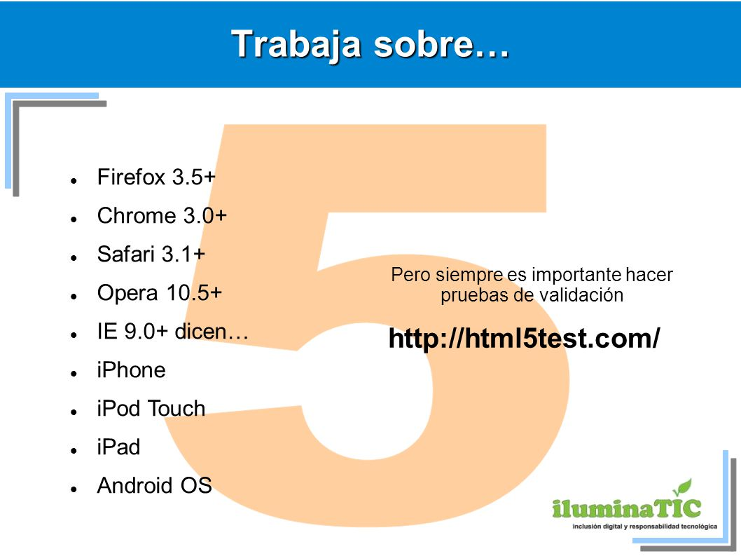 Trabaja sobre… Firefox 3.5+ Chrome 3.0+ Safari 3.1+ Opera 10.5+ IE 9.0+ dicen… iPhone iPod Touch iPad Android OS Pero siempre es importante hacer pruebas de validación http://html5test.com/