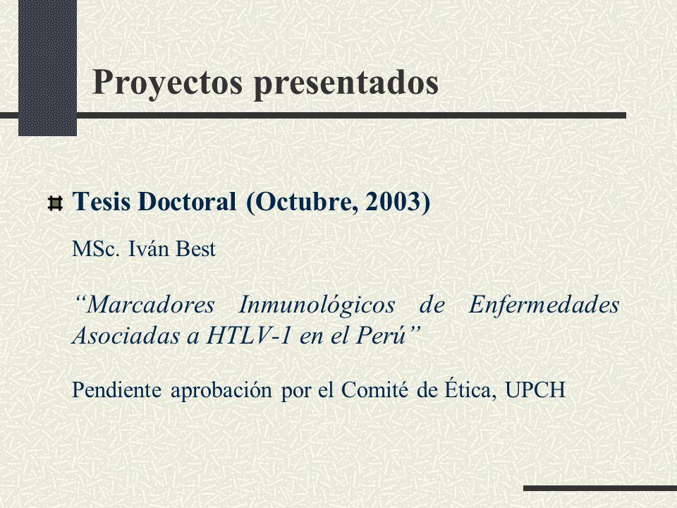 Proyectos presentados Tesis Doctoral (Octubre, 2003) MSc. Iván Best Marcadores Inmunológicos de Enfermedades Asociadas a HTLV-1 en el Perú Pendiente a