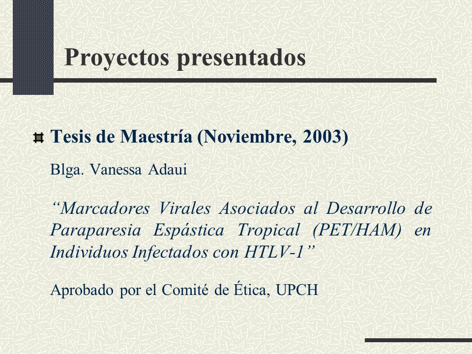 Proyectos presentados Tesis de Maestría (Noviembre, 2003) Blga. Vanessa Adaui Marcadores Virales Asociados al Desarrollo de Paraparesia Espástica Trop