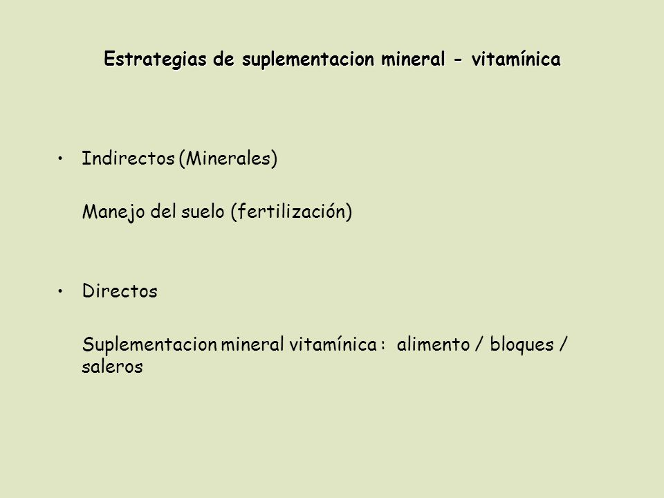 Estrategias de suplementacion mineral - vitamínica Indirectos (Minerales) Manejo del suelo (fertilización) Directos Suplementacion mineral vitamínica