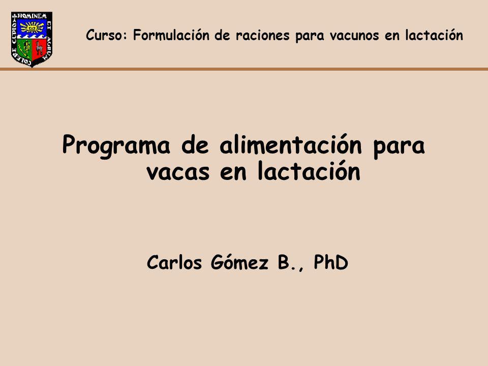 Programa de alimentación para vacas en lactación Carlos Gómez B., PhD Curso: Formulación de raciones para vacunos en lactación