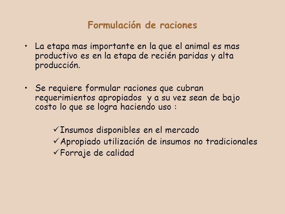 Formulación de raciones La etapa mas importante en la que el animal es mas productivo es en la etapa de recién paridas y alta producción. Se requiere