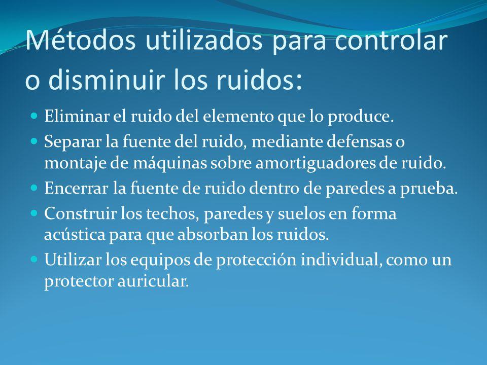 Métodos utilizados para controlar o disminuir los ruidos : Eliminar el ruido del elemento que lo produce. Separar la fuente del ruido, mediante defens