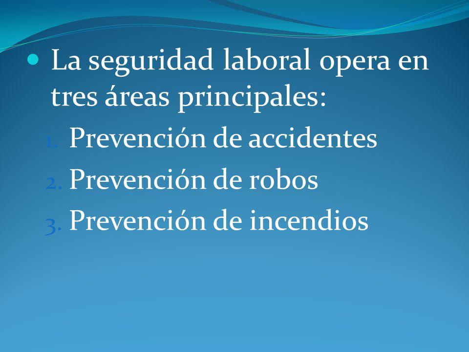 La seguridad laboral opera en tres áreas principales: 1. Prevención de accidentes 2. Prevención de robos 3. Prevención de incendios