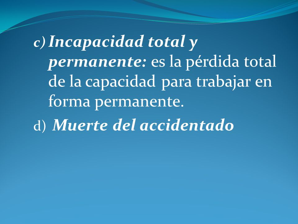 c) Incapacidad total y permanente: es la pérdida total de la capacidad para trabajar en forma permanente. d) Muerte del accidentado
