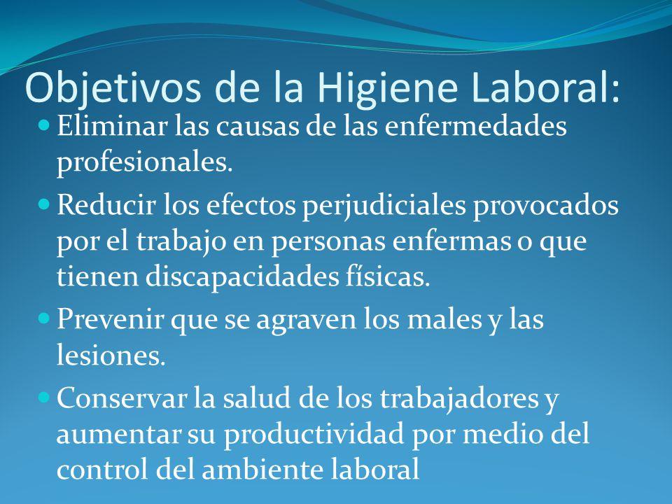 Objetivos de la Higiene Laboral: Eliminar las causas de las enfermedades profesionales. Reducir los efectos perjudiciales provocados por el trabajo en
