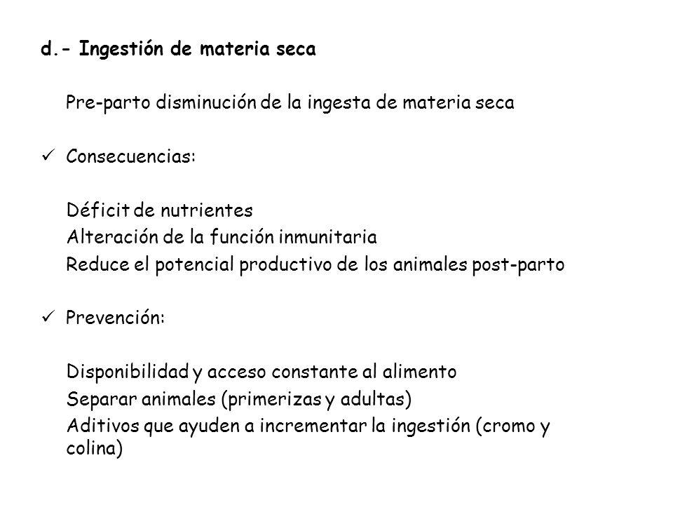 d.- Ingestión de materia seca Pre-parto disminución de la ingesta de materia seca Consecuencias: Déficit de nutrientes Alteración de la función inmuni